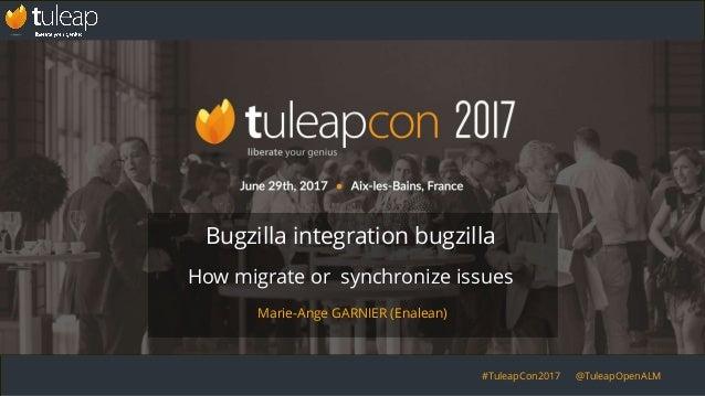 #TuleapCon2017 @TuleapOpenALM Bugzilla integration bugzilla How migrate or synchronize issues Marie-Ange GARNIER (Enalean)