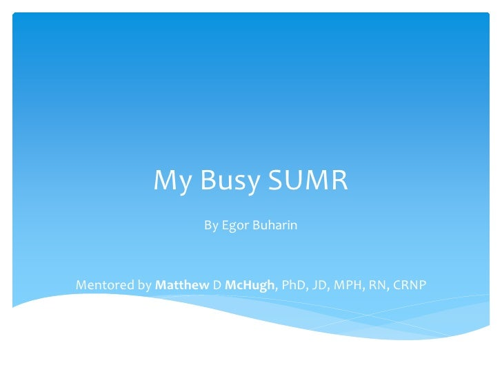 My Busy SUMR                   By Egor BuharinMentored by Matthew D McHugh, PhD, JD, MPH, RN, CRNP