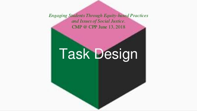 Task Design Engaging Students Through Equity-based Practices and Issues of Social Justice. CMP @ CPP June 13, 2018