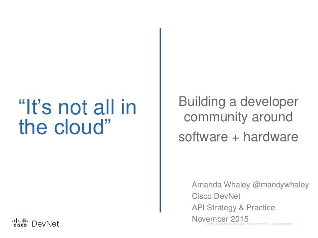 """It's not all in the cloud"" Building a developer community around software + hardware Amanda Whaley @mandywhaley Cisco Dev..."