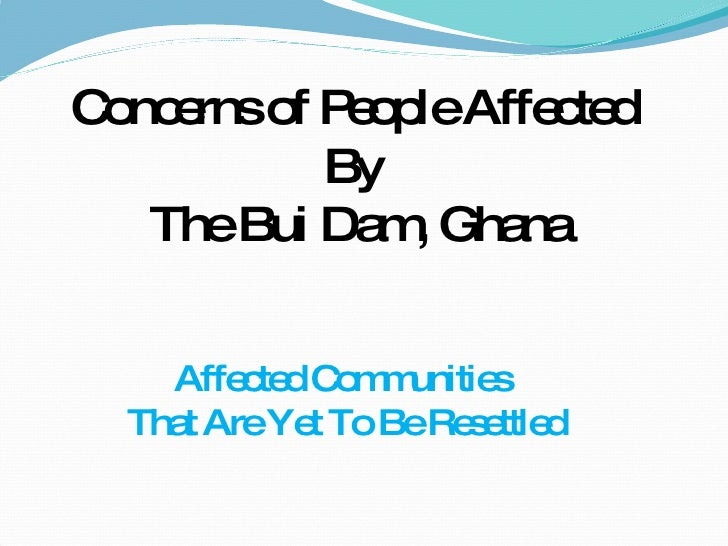 Affected Communities  That Are Yet To Be Resettled Concerns of People Affected  By  The Bui Dam, Ghana