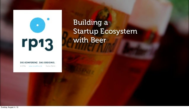 Building a Startup Ecosystem with Beer Sunday, August 4, 13