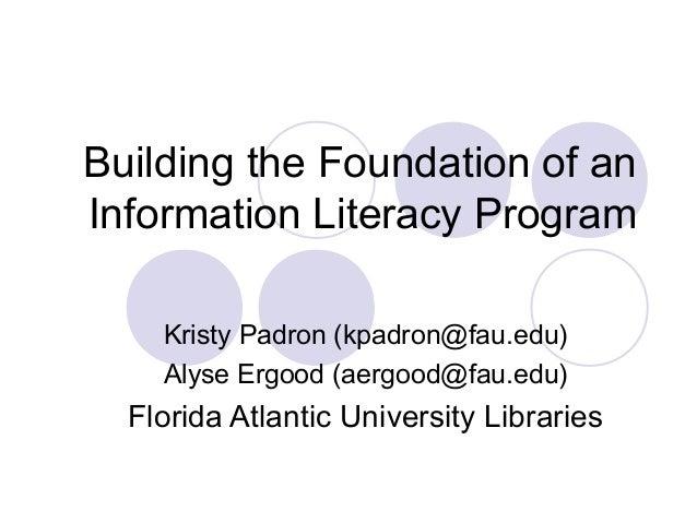 Building the Foundation of an Information Literacy Program Kristy Padron (kpadron@fau.edu) Alyse Ergood (aergood@fau.edu) ...
