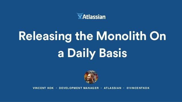 VINCENT KOK • DEVELOPMENT MANAGER • ATLASSIAN • @VINCENTKOK Releasing the Monolith On a Daily Basis