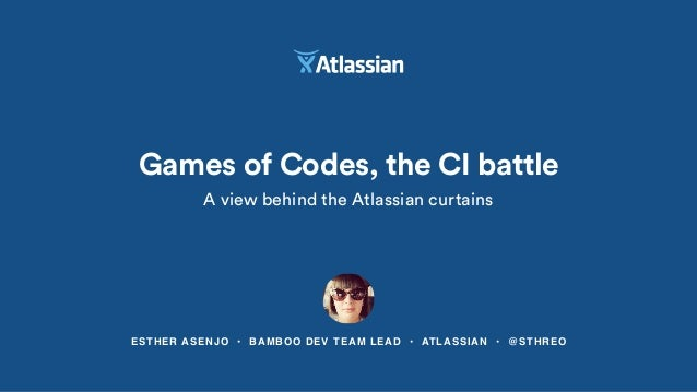 Games of Codes, the CI battle A view behind the Atlassian curtains ESTHER ASENJO • BAMBOO DEV TEAM LEAD • ATLASSIAN • @STH...