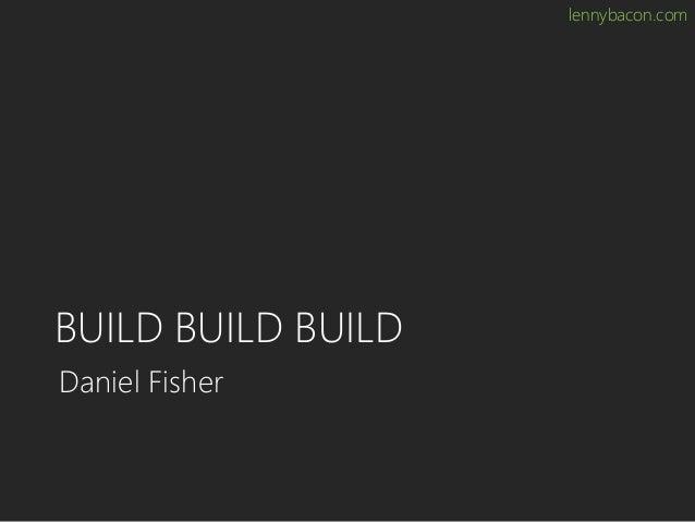 lennybacon.com BUILD BUILD BUILD Daniel Fisher