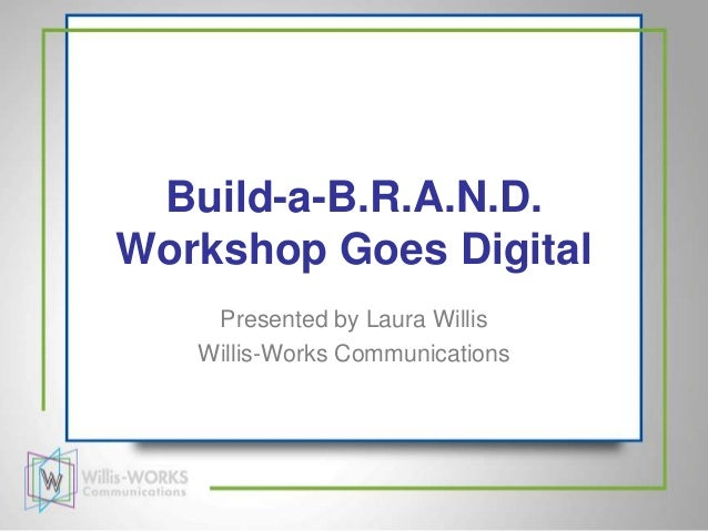 Build-a-B.R.A.N.D.Workshop Goes Digital    Presented by Laura Willis   Willis-Works Communications