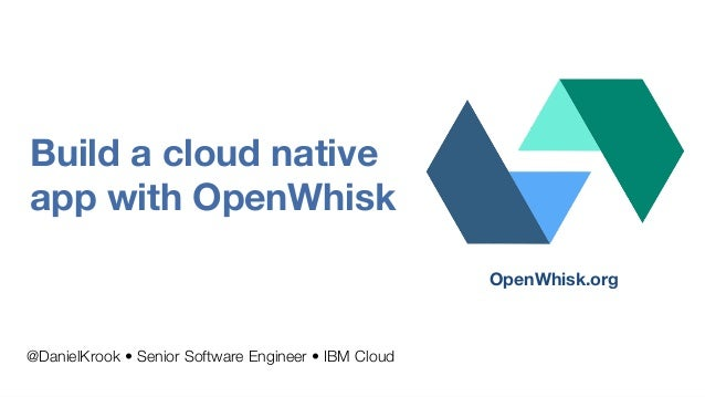 Build a cloud native app with OpenWhisk @DanielKrook • Senior Software Engineer • IBM Cloud OpenWhisk.org
