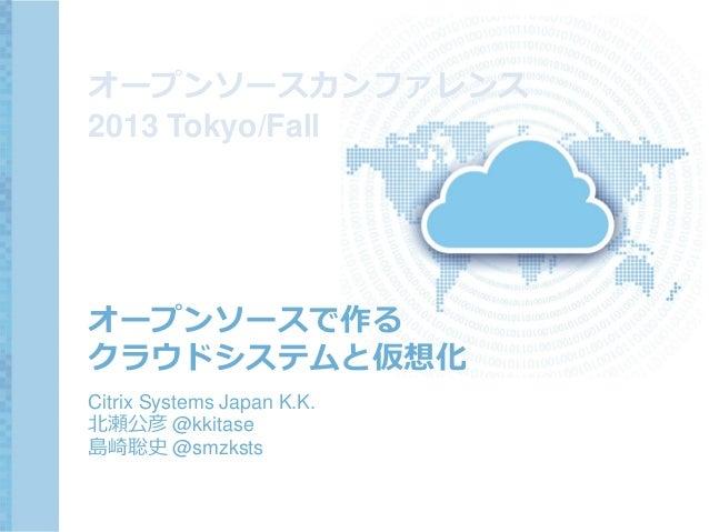 オープンソースカンファレンス 2013 Tokyo/Fall  オープンソースで作る クラウドシステムと仮想化 Citrix Systems Japan K.K. 北瀬公彦 @kkitase 島崎聡史 @smzksts