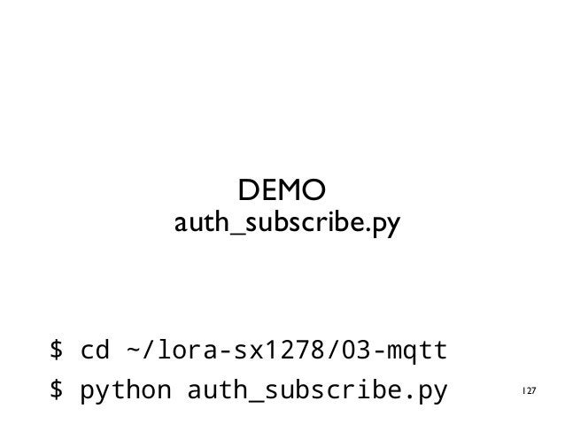 127 DEMO auth_subscribe.py $ cd ~/lora-sx1278/03-mqtt $ python auth_subscribe.py