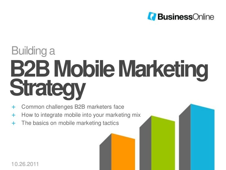 Building aB2B Mobile MarketingStrategy+   Common challenges B2B marketers face+   How to integrate mobile into your market...