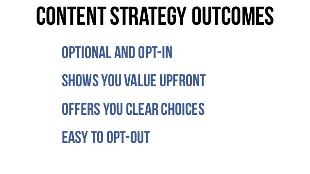 Optional and opt-in Shows you value upfront Offers you clearchoices Easy to opt-out ContentStrategy outcomes