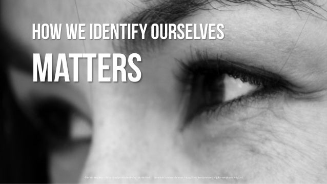 How we identifyourselves Matters ©	Brian	 Kingsley	– flickr.com/photos/canihazit/7924965536	 				Creative	Commons	license:...