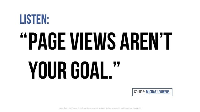 "Listen: ""Page viewsaren't yourgoal."" Quote	by	Michael	Powers	- http://www.slideshare.net/michaelpowers/better-content-with..."