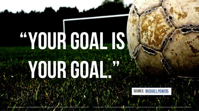 """""""Yourgoal is yourgoal."""" QuotebyMichaelPowers- http://www.slideshare.net/michaelpowers/better-content-with-analytics-an..."""