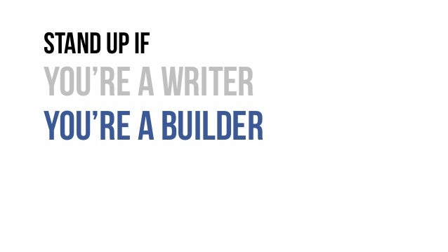 Stand up if You're a writer You're a builder
