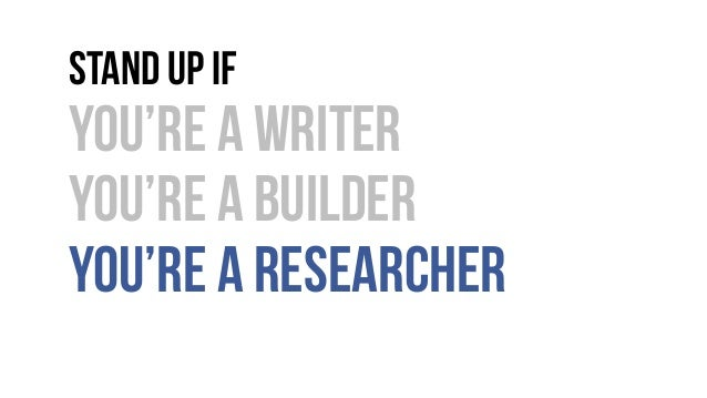 Stand up if You're a writer You're a builder You're a researcher