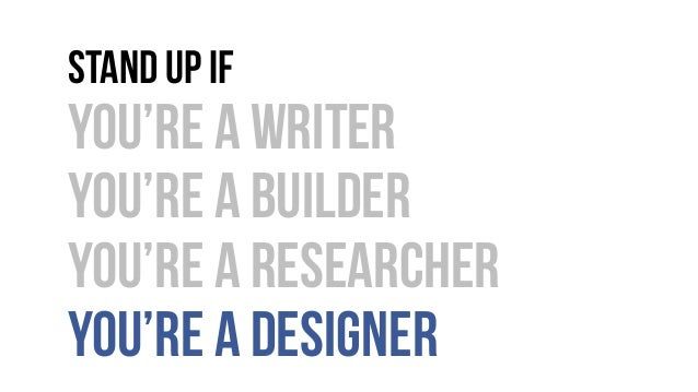 Stand up if You're a writer You're a builder You're a researcher You're a designer