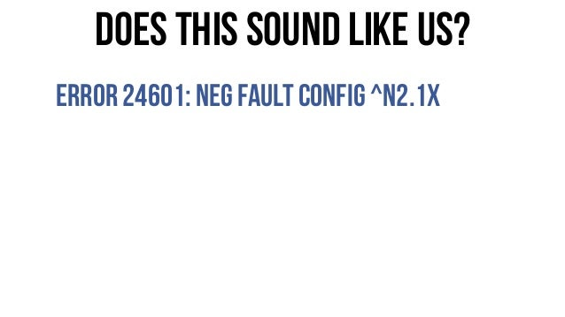 Does this sound like us? Error24601:Neg FaultConfig ^n2.1x