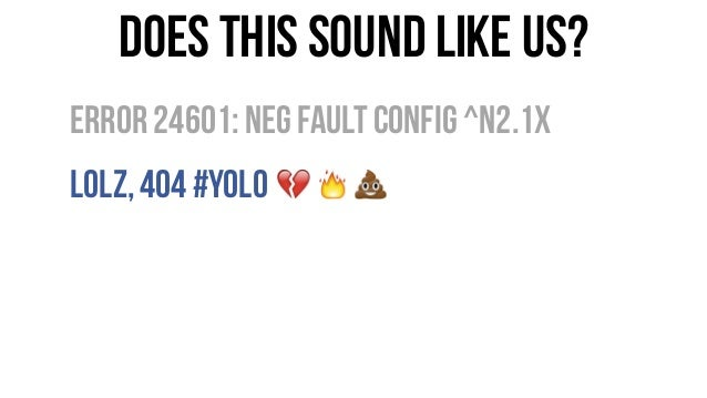 Does this sound like us? Error24601:Neg FaultConfig ^n2.1x LOLz,404 #YOLO