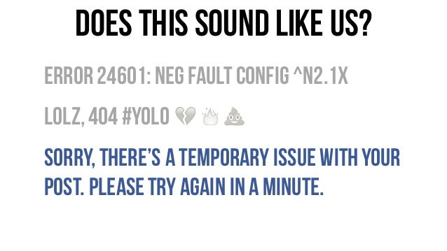Does this sound like us? Error24601:Neg FaultConfig ^n2.1x LOLz,404 #YOLO Sorry,there's atemporary issue withyour post. Pl...
