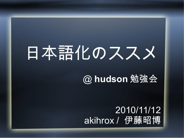日本語化のススメ @ hudson 勉強会 2010/11/12 akihrox / 伊藤昭博