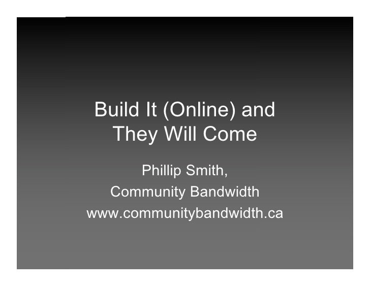 Build It (Online) and  They Will Come       Phillip Smith,   Community Bandwidth www.communitybandwidth.ca