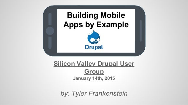 Building Mobile Apps by Example Silicon Valley Drupal User Group January 14th, 2015 by: Tyler Frankenstein