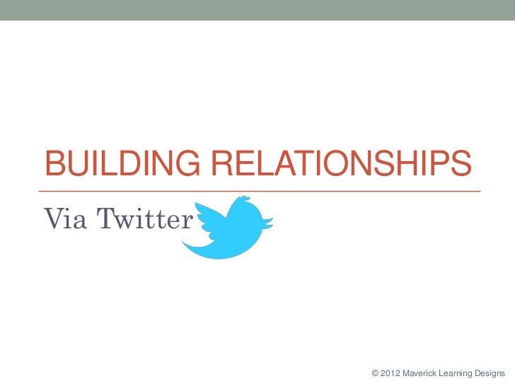 BUILDING RELATIONSHIPSVia Twitter                © 2012 Maverick Learning Designs