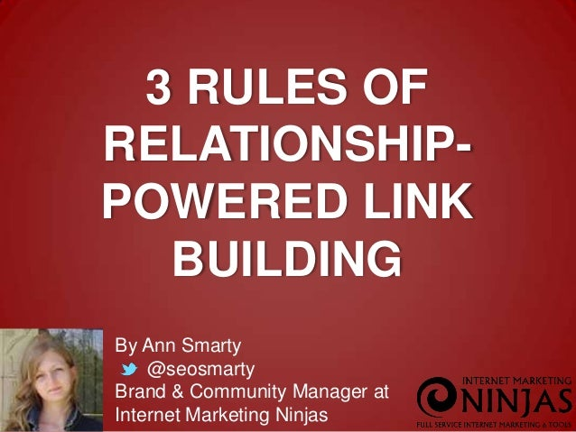 3 RULES OF RELATIONSHIPPOWERED LINK BUILDING By Ann Smarty @seosmarty Brand & Community Manager at Internet Marketing Ninj...