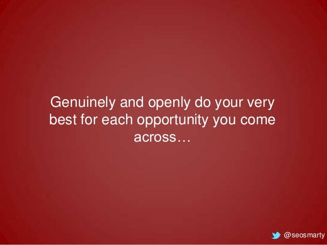 Genuinely and openly do your very best for each opportunity you come across…  @seosmarty