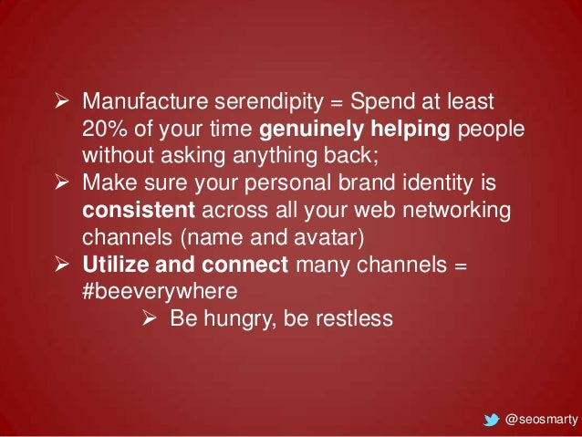  Manufacture serendipity = Spend at least 20% of your time genuinely helping people without asking anything back;  Make ...