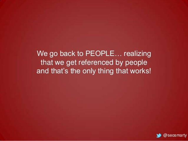We go back to PEOPLE… realizing that we get referenced by people and that's the only thing that works!  @seosmarty
