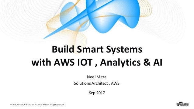 © 2016, Amazon Web Services, Inc. or its Affiliates. All rights reserved. Neel Mitra Solutions Architect , AWS Sep 2017 Bu...