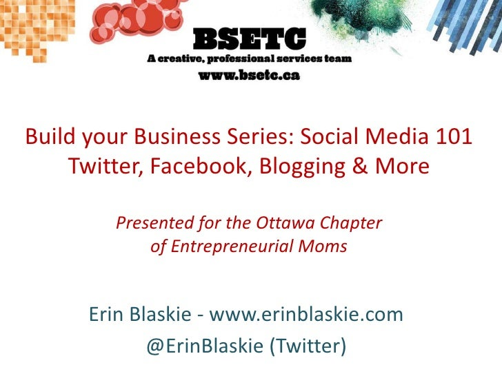 Build your Business Series: Social Media 101Twitter, Facebook, Blogging & MorePresented for the Ottawa Chapterof Entrepren...