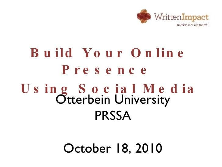 <ul><li>Build Your Online Presence  </li></ul><ul><li>Using Social Media </li></ul>Otterbein University PRSSA October 18, ...