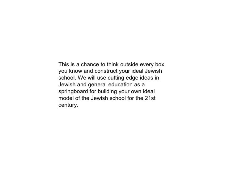 This is a chance to think outside every box you know and construct your ideal Jewish school. We will use cutting edge idea...