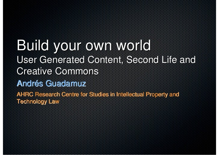Build your own world User Generated Content, Second Life and Creative Commons Andrés Guadamuz AHRC Research Centre for Stu...