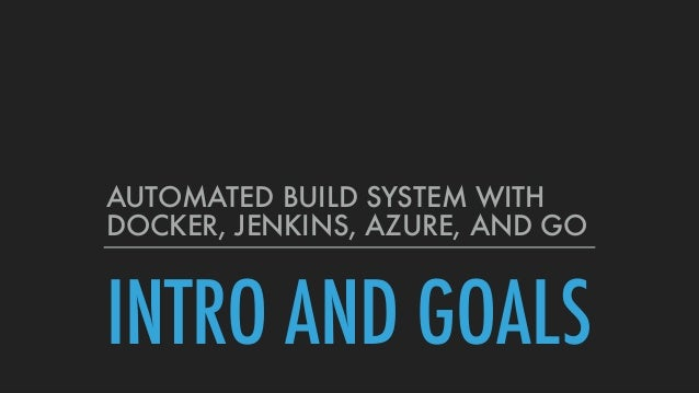 INTRO AND GOALS AUTOMATED BUILD SYSTEM WITH DOCKER, JENKINS, AZURE, AND GO