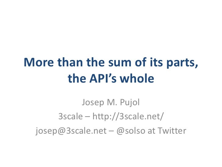 More than the sum of its parts,       the API's whole             Josep M. Pujol       3scale – http://3scale.net/  josep@...