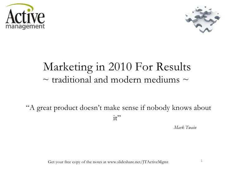 "Marketing in 2010 For Results  ~ traditional and modern mediums ~    ""A great product doesn't make sense if nobody knows..."