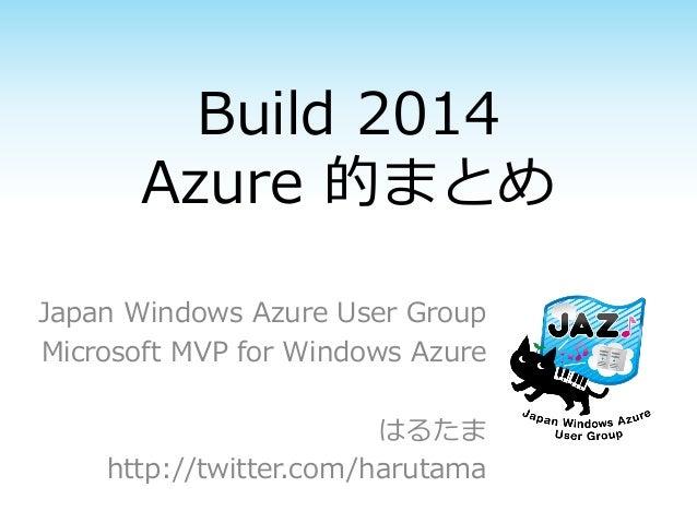 Build 2014 Azure 的まとめ Japan Windows Azure User Group Microsoft MVP for Windows Azure はるたま http://twitter.com/harutama