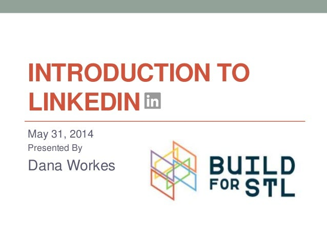 INTRODUCTION TO LINKEDIN May 31, 2014 Presented By Dana Workes