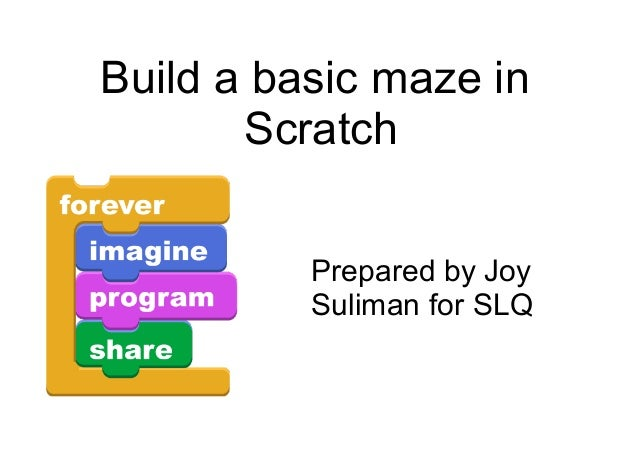 Build a basic maze in Scratch Prepared by Joy Suliman for SLQ