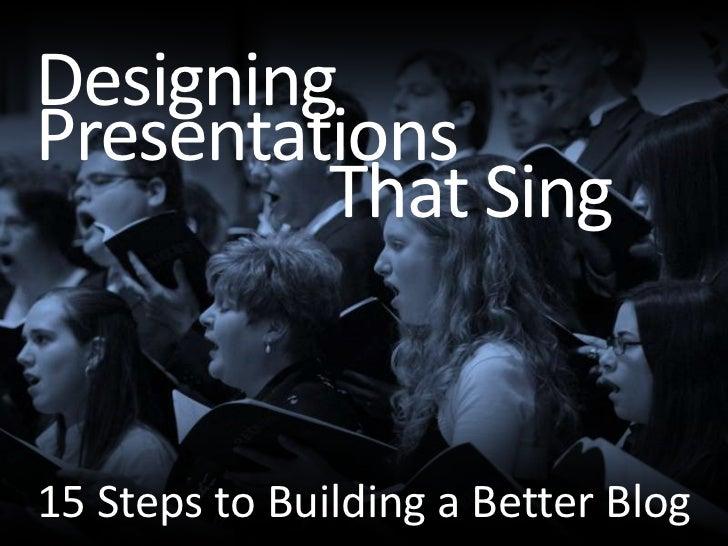 Designing<br />Presentations<br />That Sing<br />15 Steps to Building a Better Blog<br />
