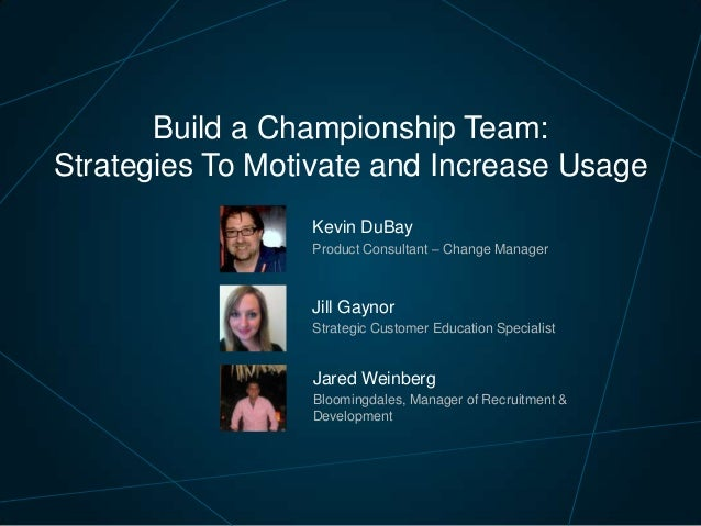 Build a Championship Team: Strategies To Motivate and Increase Usage Kevin DuBay Product Consultant – Change Manager  Jill...