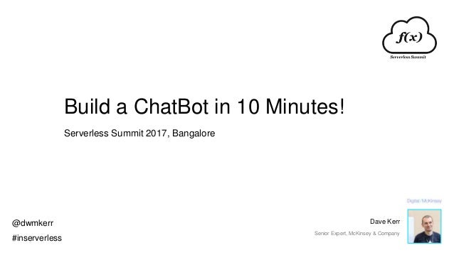 Build a ChatBot in 10 Minutes! Serverless Summit 2017, Bangalore @dwmkerr #inserverless Dave Kerr Senior Expert, McKinsey ...