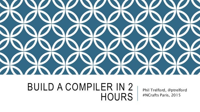 BUILD A COMPILER IN 2 HOURS Phil Trelford, @ptrelford #NCrafts Paris, 2015