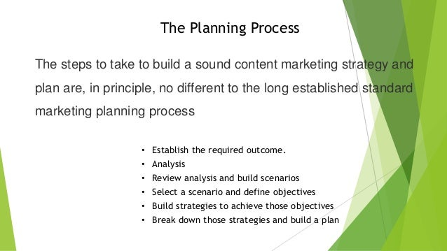 The Planning Process The steps to take to build a sound content marketing strategy and plan are, in principle, no differen...