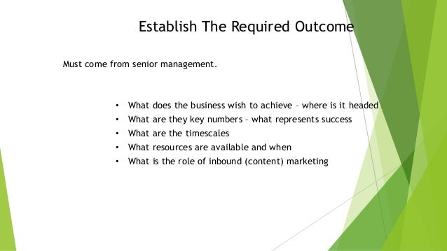Establish The Required Outcome Must come from senior management.  •  What does the business wish to achieve – where is it ...